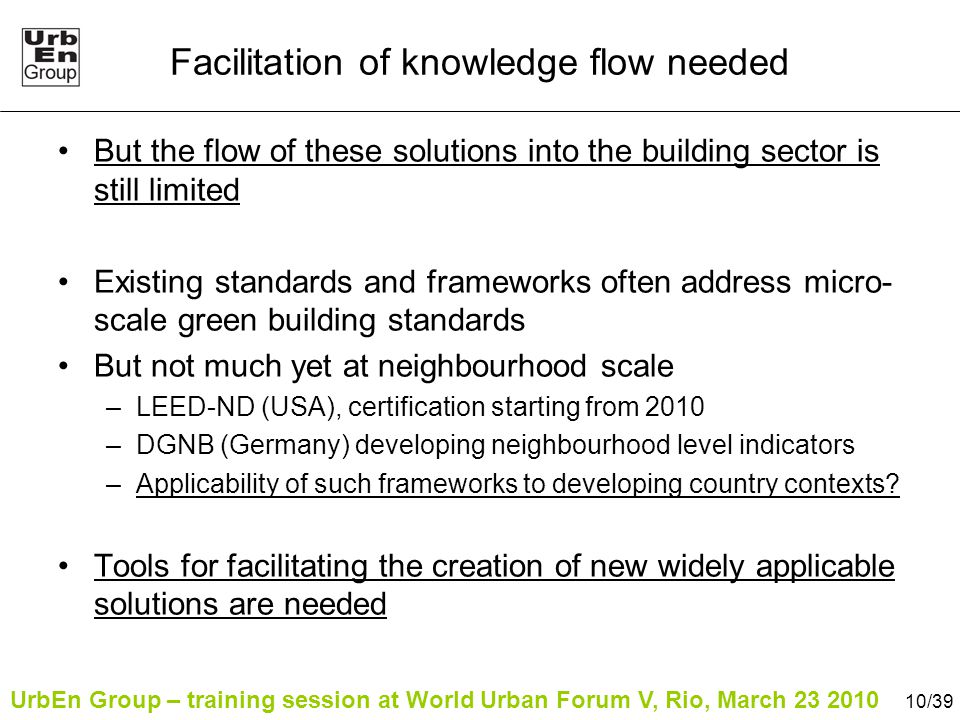 UrbEn Group – training session at World Urban Forum V, Rio, March 23 2010 10/39 Facilitation of knowledge flow needed But the flow of these solutions into the building sector is still limited Existing standards and frameworks often address micro- scale green building standards But not much yet at neighbourhood scale –LEED-ND (USA), certification starting from 2010 –DGNB (Germany) developing neighbourhood level indicators –Applicability of such frameworks to developing country contexts.