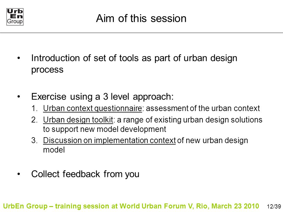 UrbEn Group – training session at World Urban Forum V, Rio, March 23 2010 12/39 Aim of this session Introduction of set of tools as part of urban design process Exercise using a 3 level approach: 1.Urban context questionnaire: assessment of the urban context 2.Urban design toolkit: a range of existing urban design solutions to support new model development 3.Discussion on implementation context of new urban design model Collect feedback from you