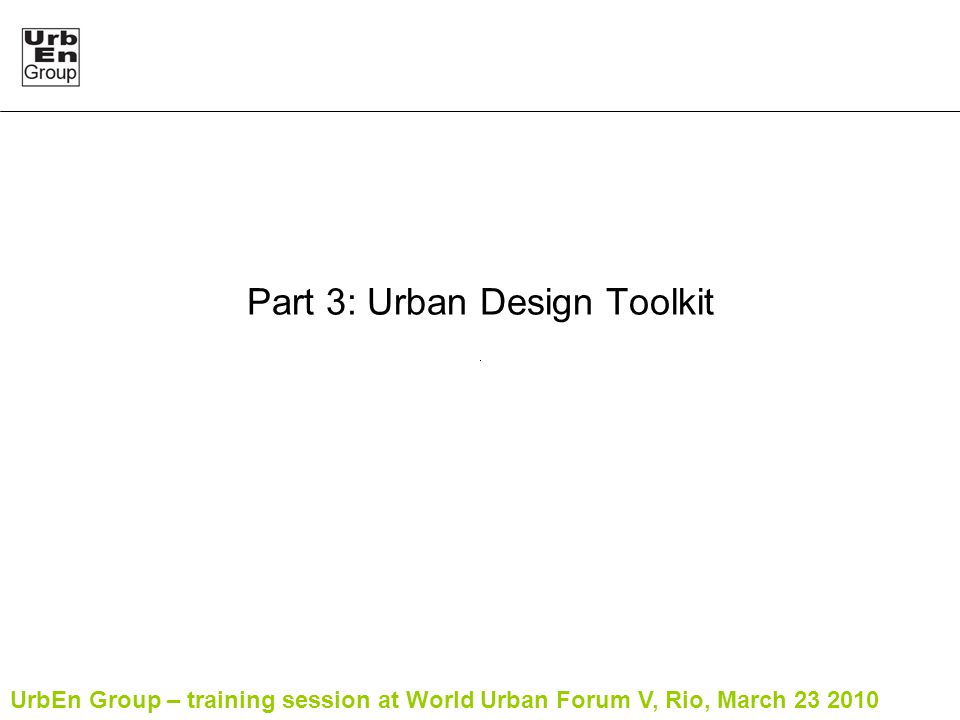 UrbEn Group – training session at World Urban Forum V, Rio, March 23 2010 Part 3: Urban Design Toolkit
