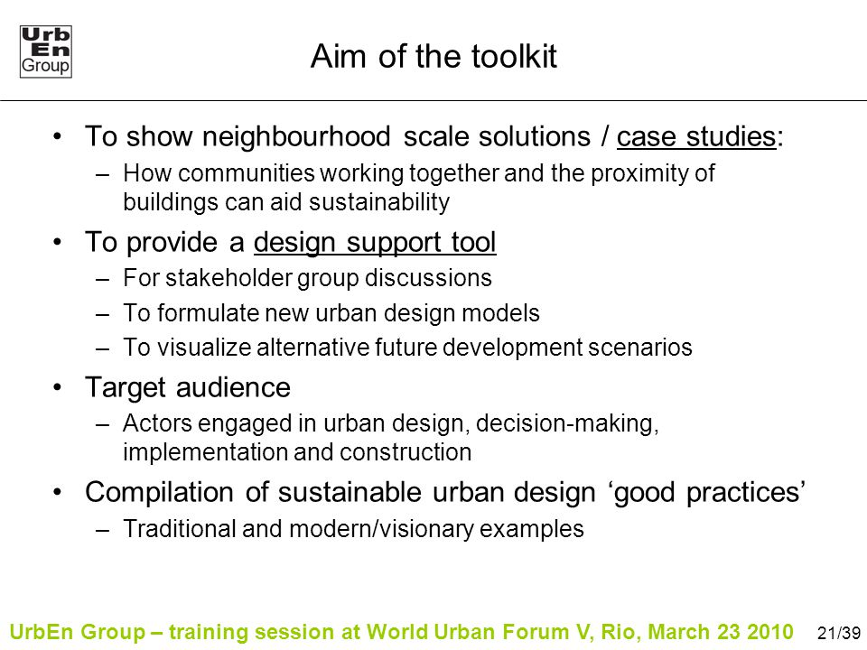 UrbEn Group – training session at World Urban Forum V, Rio, March 23 2010 21/39 Aim of the toolkit To show neighbourhood scale solutions / case studies: –How communities working together and the proximity of buildings can aid sustainability To provide a design support tool –For stakeholder group discussions –To formulate new urban design models –To visualize alternative future development scenarios Target audience –Actors engaged in urban design, decision-making, implementation and construction Compilation of sustainable urban design 'good practices' –Traditional and modern/visionary examples