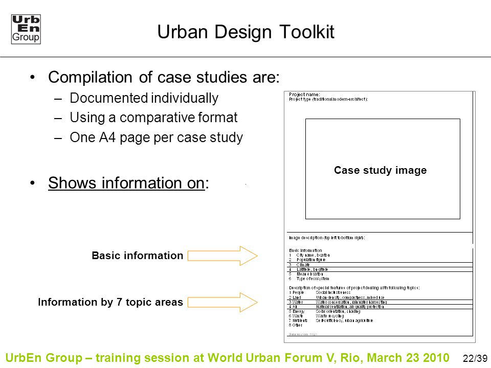 UrbEn Group – training session at World Urban Forum V, Rio, March 23 2010 22/39 Urban Design Toolkit Compilation of case studies are: –Documented individually –Using a comparative format –One A4 page per case study Shows information on: Case study image Basic information Information by 7 topic areas