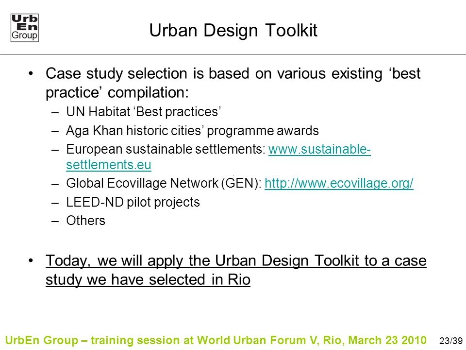 UrbEn Group – training session at World Urban Forum V, Rio, March 23 2010 23/39 Urban Design Toolkit Case study selection is based on various existing 'best practice' compilation: –UN Habitat 'Best practices' –Aga Khan historic cities' programme awards –European sustainable settlements: www.sustainable- settlements.euwww.sustainable- settlements.eu –Global Ecovillage Network (GEN): http://www.ecovillage.org/http://www.ecovillage.org/ –LEED-ND pilot projects –Others Today, we will apply the Urban Design Toolkit to a case study we have selected in Rio