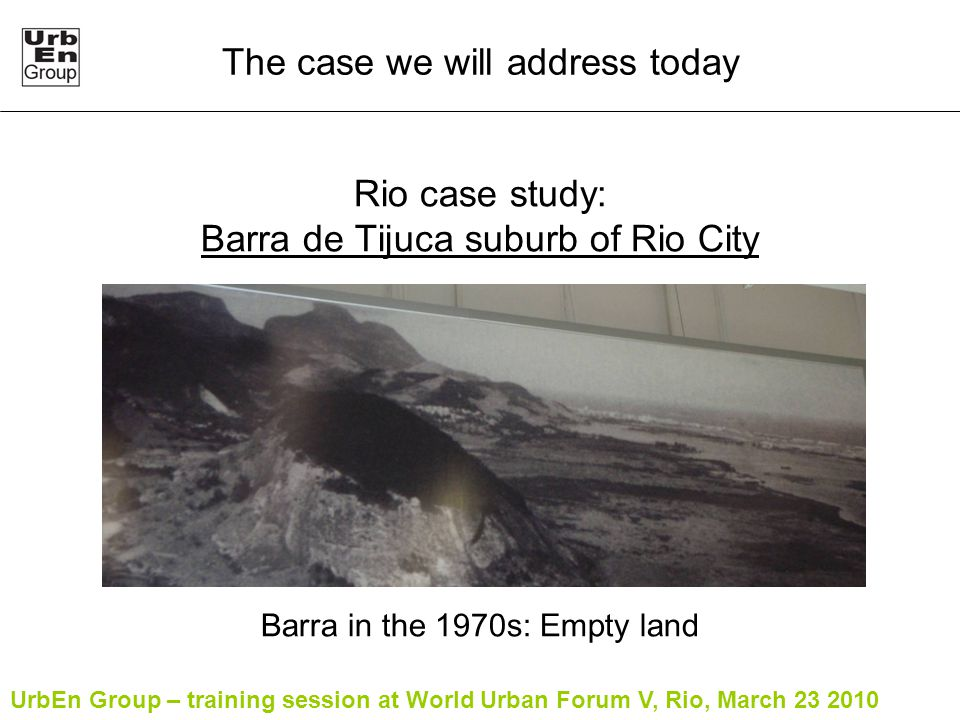 UrbEn Group – training session at World Urban Forum V, Rio, March 23 2010 Rio case study: Barra de Tijuca suburb of Rio City Barra in the 1970s: Empty land The case we will address today