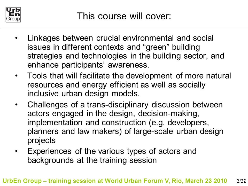 UrbEn Group – training session at World Urban Forum V, Rio, March 23 2010 3/39 This course will cover: Linkages between crucial environmental and social issues in different contexts and green building strategies and technologies in the building sector, and enhance participants' awareness.