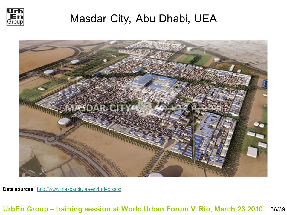 UrbEn Group – training session at World Urban Forum V, Rio, March 23 2010 36/39 Masdar City, Abu Dhabi, UEA Data sources: http://www.masdarcity.ae/en/index.aspxhttp://www.masdarcity.ae/en/index.aspx