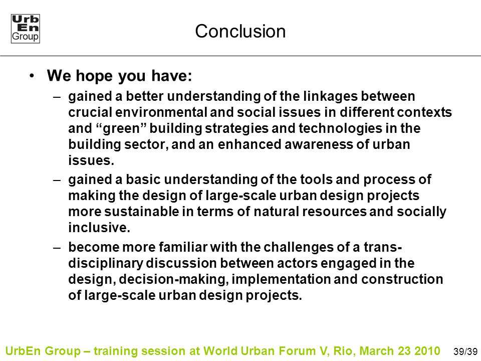 UrbEn Group – training session at World Urban Forum V, Rio, March 23 2010 39/39 Conclusion We hope you have: –gained a better understanding of the linkages between crucial environmental and social issues in different contexts and green building strategies and technologies in the building sector, and an enhanced awareness of urban issues.