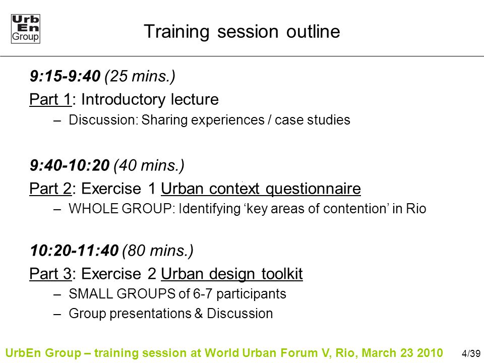 UrbEn Group – training session at World Urban Forum V, Rio, March 23 2010 4/39 Training session outline 9:15-9:40 (25 mins.) Part 1: Introductory lecture –Discussion: Sharing experiences / case studies 9:40-10:20 (40 mins.) Part 2: Exercise 1 Urban context questionnaire –WHOLE GROUP: Identifying 'key areas of contention' in Rio 10:20-11:40 (80 mins.) Part 3: Exercise 2 Urban design toolkit –SMALL GROUPS of 6-7 participants –Group presentations & Discussion