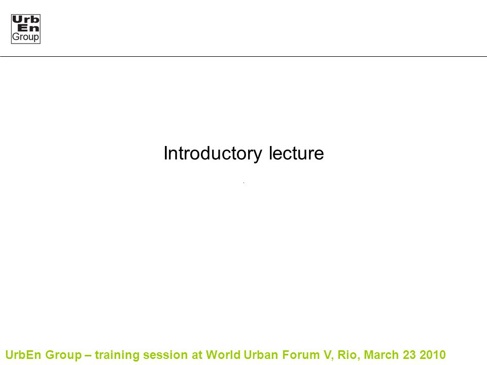 UrbEn Group – training session at World Urban Forum V, Rio, March 23 2010 Introductory lecture
