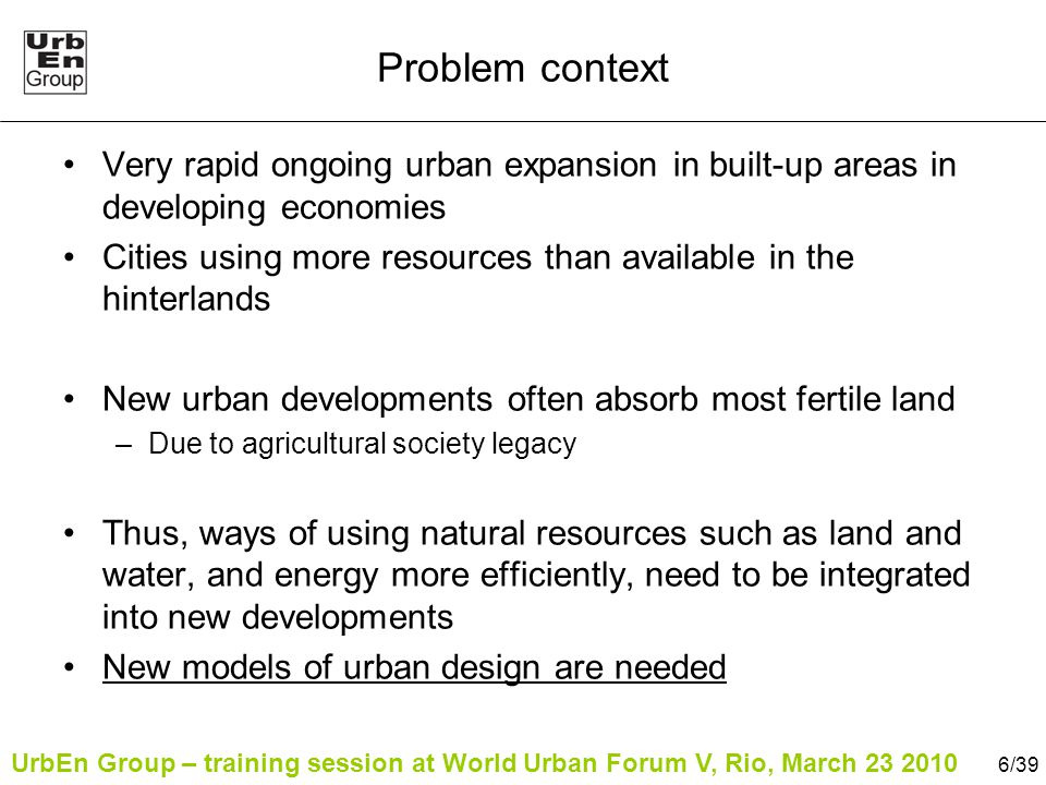 UrbEn Group – training session at World Urban Forum V, Rio, March 23 2010 7/39 Large-scale urban developments In rapidly transforming urban contexts, time and capacity resources may be limited Therefore, developers keep implementing the same models which are not necessarily sustainable –Anonymous example from Beijing, China Based on fixed idea of 'modernity'