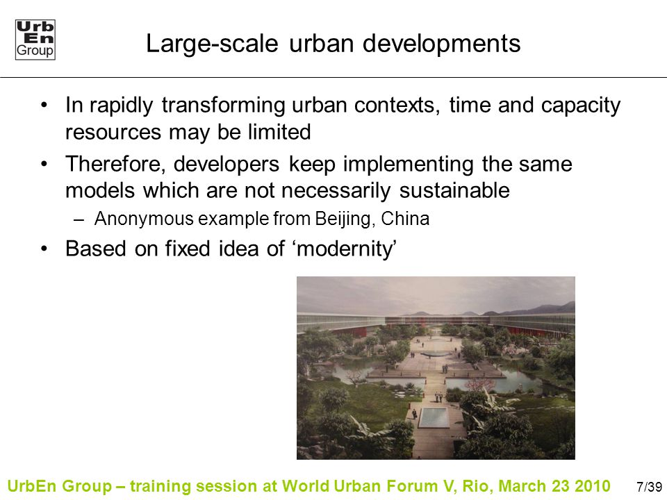 UrbEn Group – training session at World Urban Forum V, Rio, March 23 2010 8/39 Large-scale real-estate development Example in Beijing, China –Predominantly high-rise and on urban periphery –Often use greenspaces and water although lack of resources –House up to 30,000 people but lack of services –Often lack of access by public transport –Not necessarily sustainable
