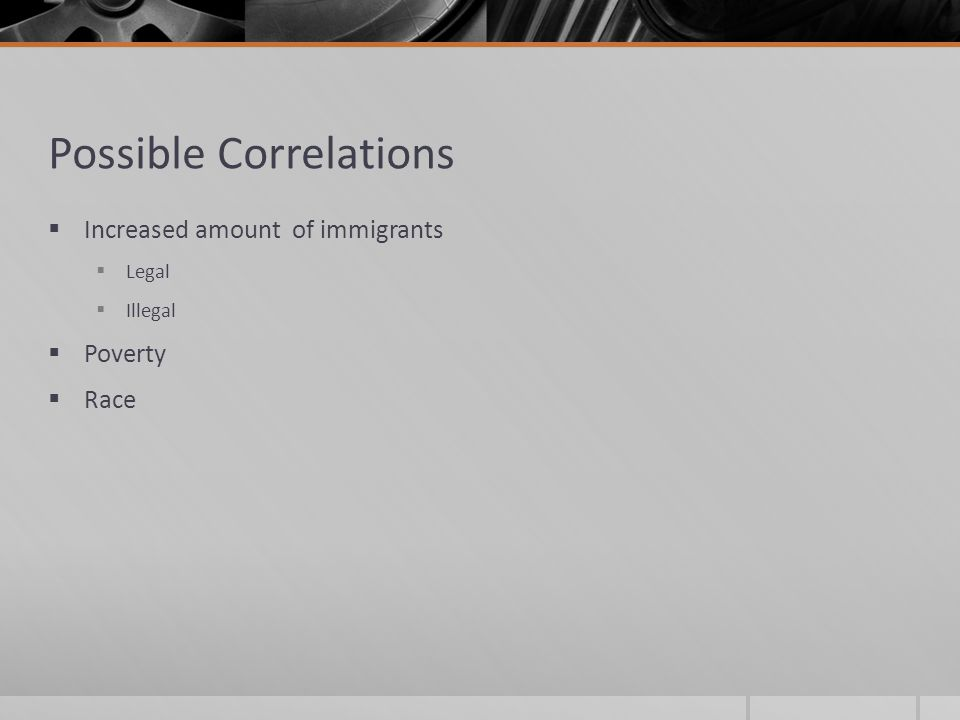 Possible Correlations  Increased amount of immigrants  Legal  Illegal  Poverty  Race