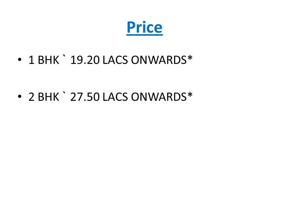 Price 1 BHK ` 19.20 LACS ONWARDS* 2 BHK ` 27.50 LACS ONWARDS*