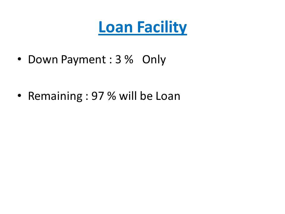 Loan Facility Down Payment : 3 % Only Remaining : 97 % will be Loan