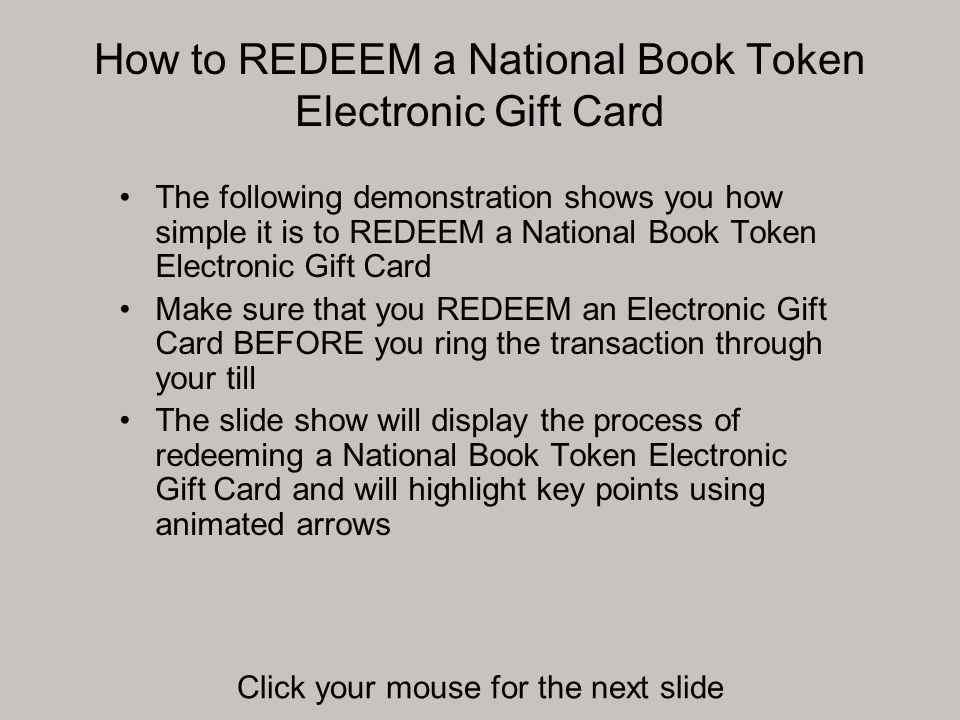 How to REDEEM a National Book Token Electronic Gift Card The following demonstration shows you how simple it is to REDEEM a National Book Token Electronic Gift Card Make sure that you REDEEM an Electronic Gift Card BEFORE you ring the transaction through your till The slide show will display the process of redeeming a National Book Token Electronic Gift Card and will highlight key points using animated arrows Click your mouse for the next slide