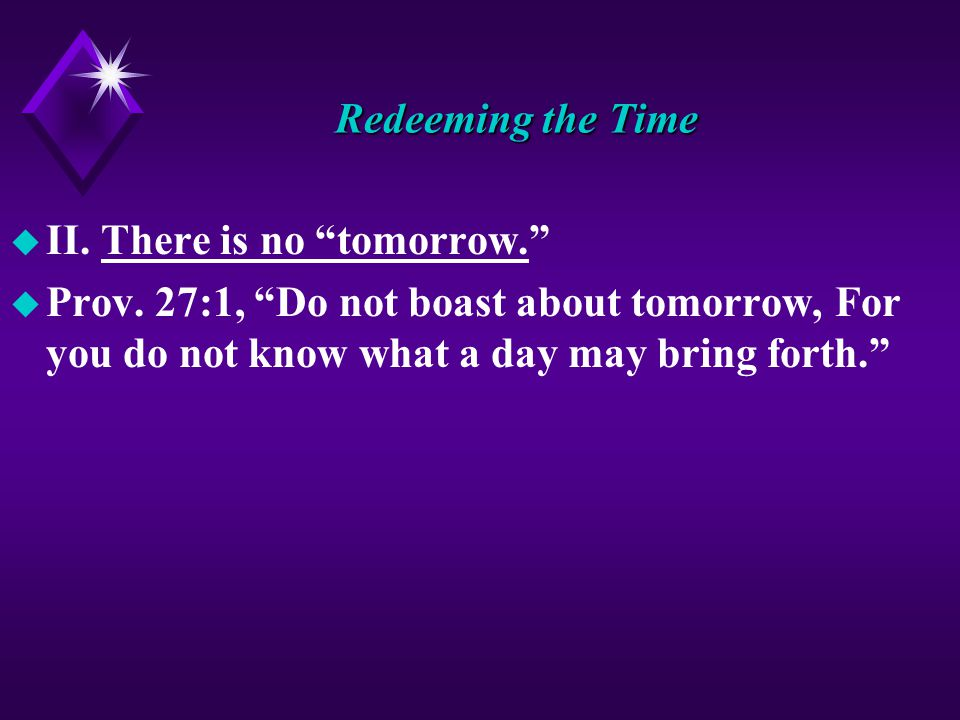 Redeeming the Time u II. There is no tomorrow. u Prov.