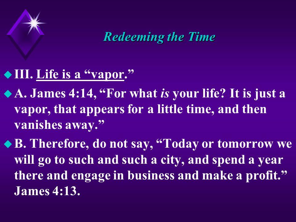 Redeeming the Time u III. Life is a vapor. u A.