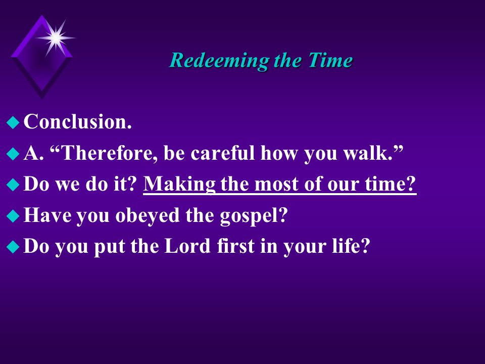 Redeeming the Time u Conclusion. u A. Therefore, be careful how you walk. u Do we do it.