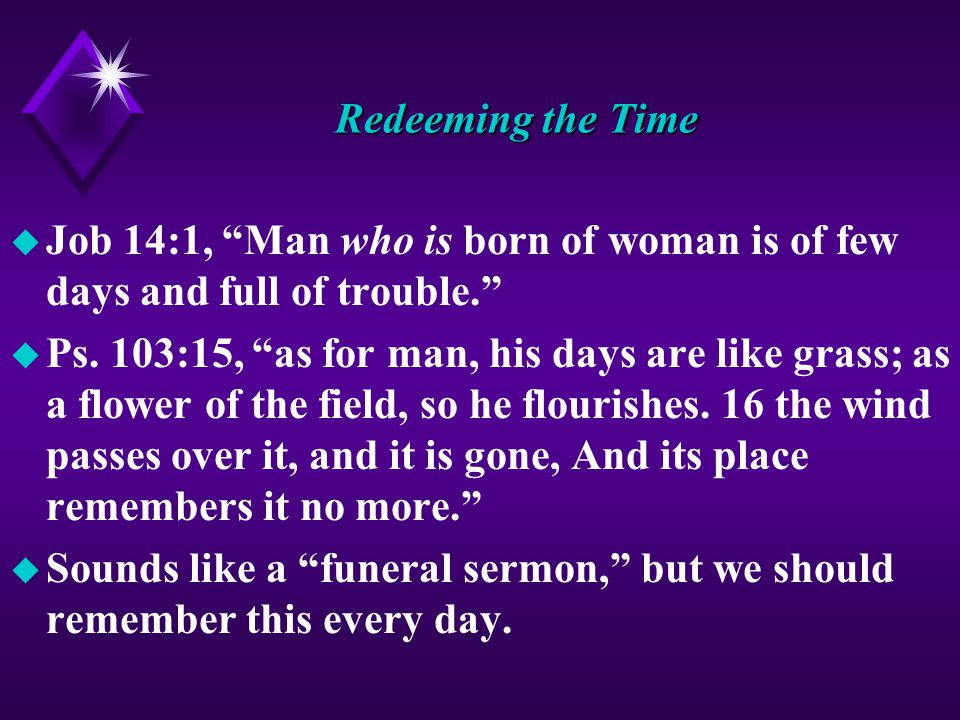 Redeeming the Time u Job 14:1, Man who is born of woman is of few days and full of trouble. u Ps.