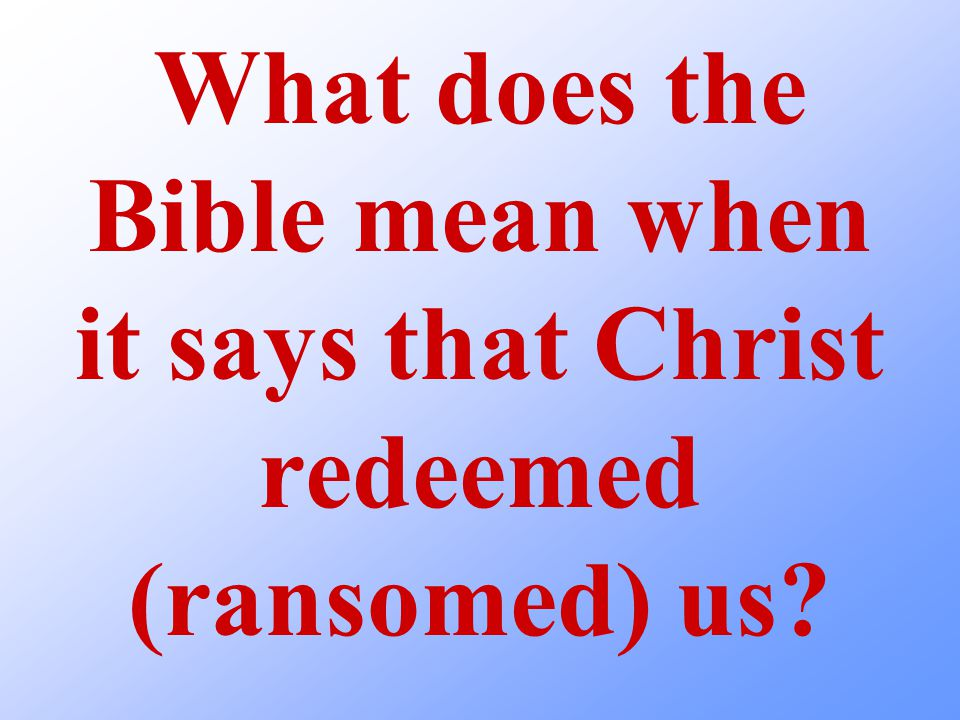 What does the Bible mean when it says that Christ redeemed (ransomed) us