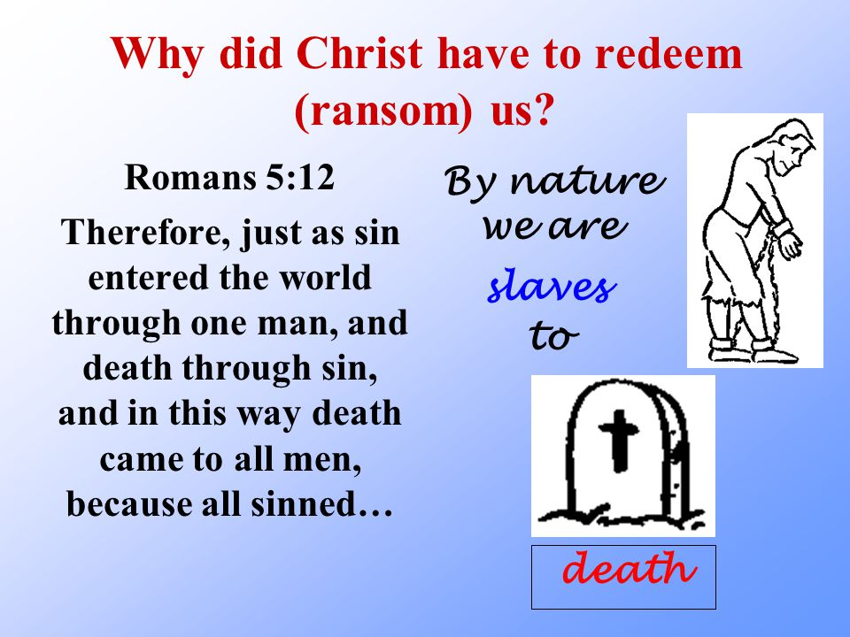 Why did Christ have to redeem (ransom) us.