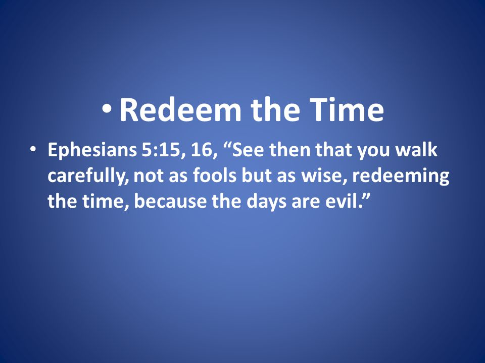 Redeem the Time Ephesians 5:15, 16, See then that you walk carefully, not as fools but as wise, redeeming the time, because the days are evil.