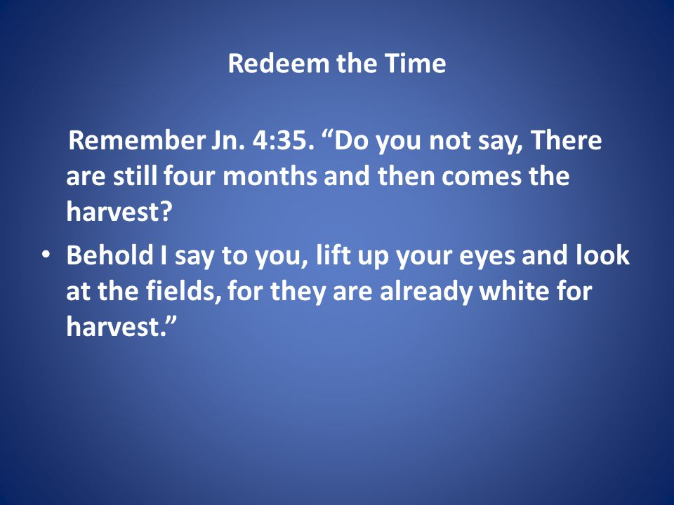 Redeem the Time Remember Jn. 4:35.