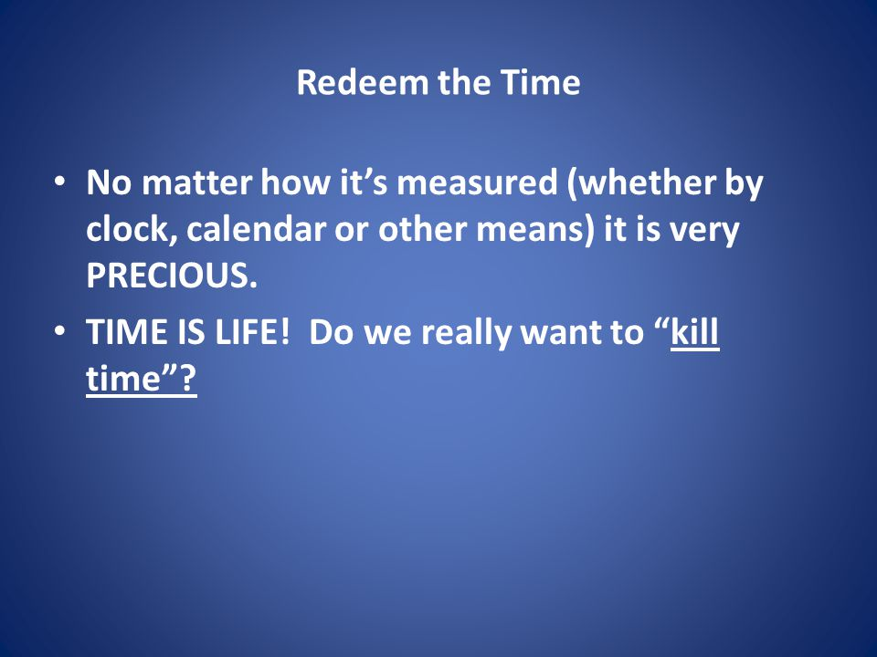 Redeem the Time No matter how it's measured (whether by clock, calendar or other means) it is very PRECIOUS.