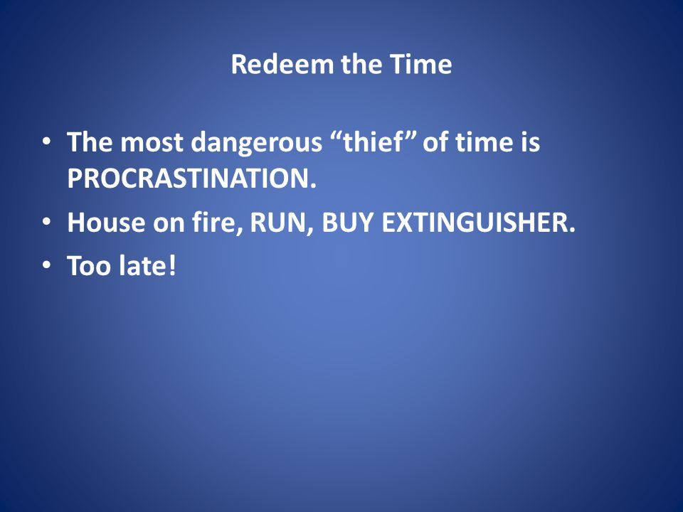Redeem the Time The most dangerous thief of time is PROCRASTINATION.