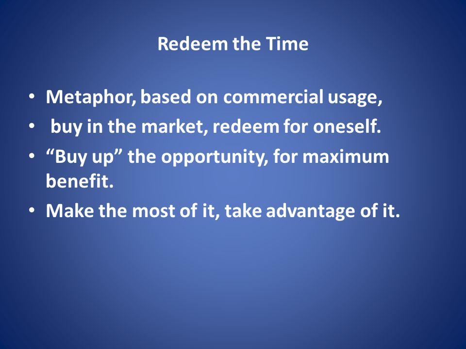 Redeem the Time Metaphor, based on commercial usage, buy in the market, redeem for oneself.