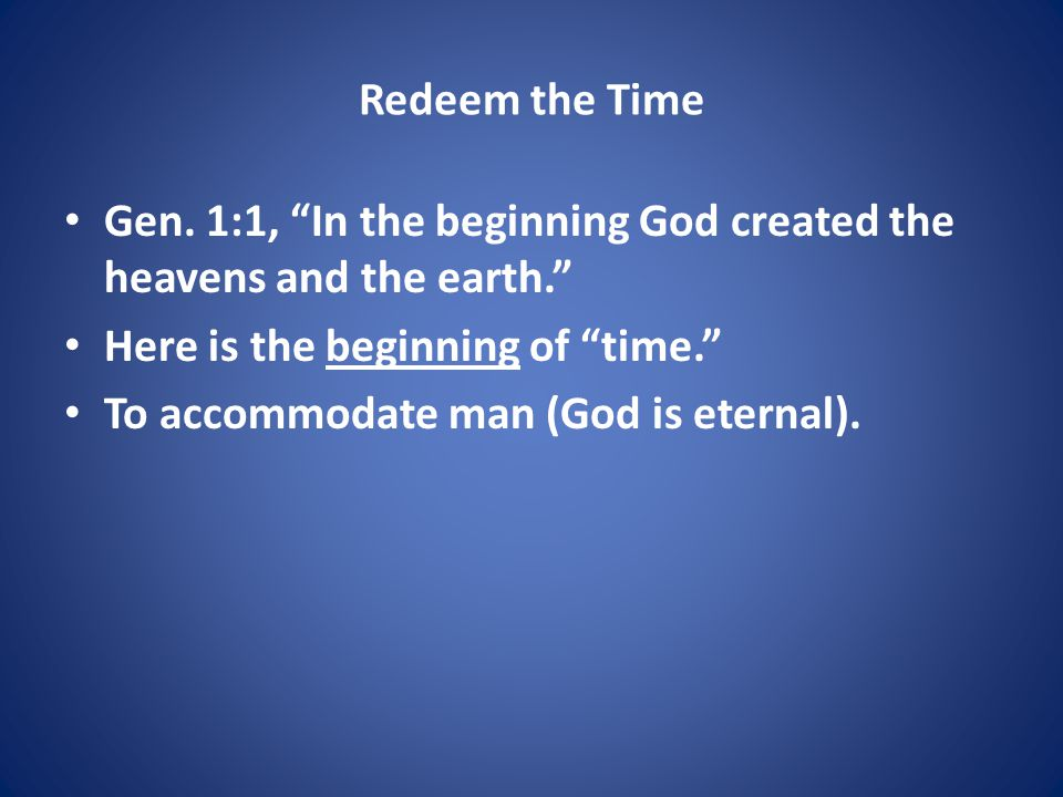 """Redeem the Time Gen. 1:1, """"In the beginning God created the heavens and the earth."""" Here is the beginning of """"time."""" To accommodate man (God is eterna"""