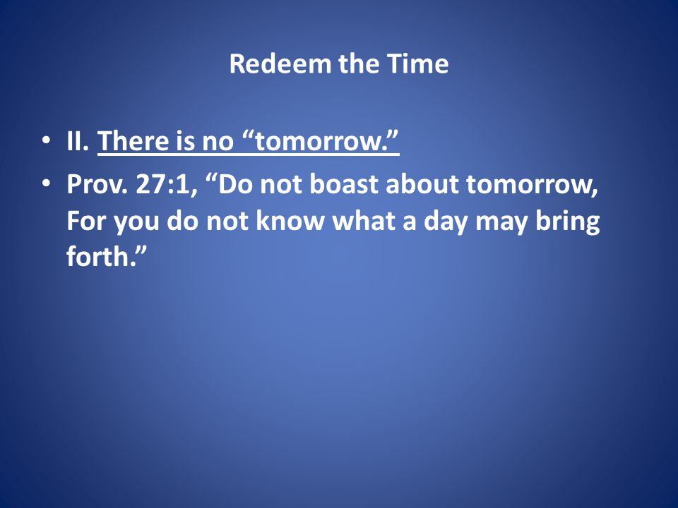Redeem the Time II. There is no tomorrow. Prov.