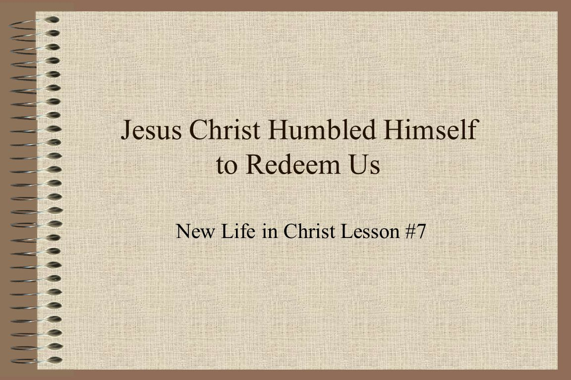 Jesus Christ Humbled Himself to Redeem Us New Life in Christ Lesson #7