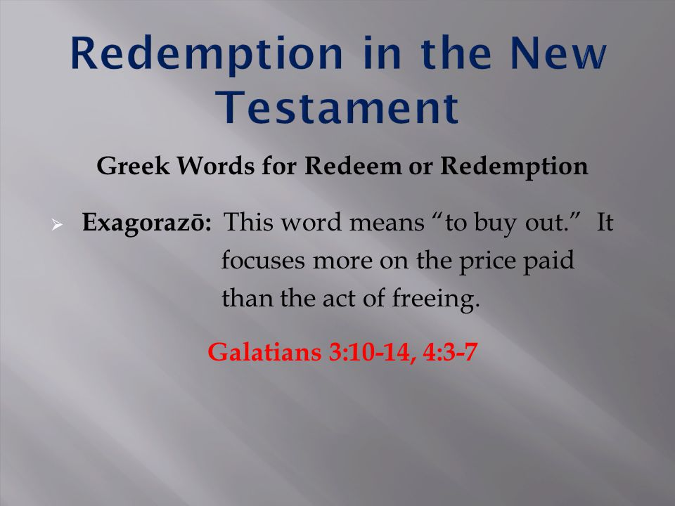 Greek Words for Redeem or Redemption  Exagorazō: This word means to buy out. It focuses more on the price paid than the act of freeing.