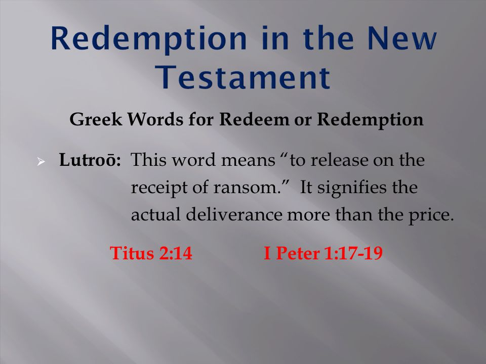 "Greek Words for Redeem or Redemption  Lutroō: This word means ""to release on the receipt of ransom."" It signifies the actual deliverance more than th"