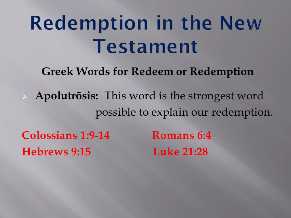 Greek Words for Redeem or Redemption  Apolutrōsis: This word is the strongest word possible to explain our redemption. Colossians 1:9-14 Romans 6:4 H