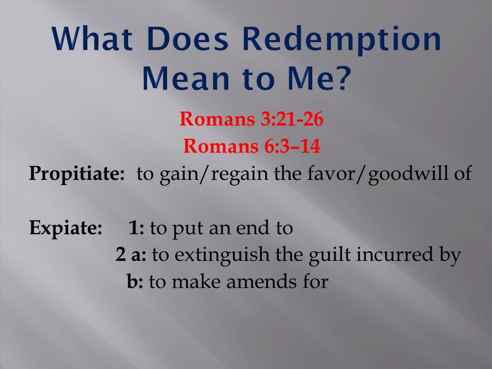 Romans 3:21-26 Romans 6:3–14 Propitiate: to gain/regain the favor/goodwill of Expiate: 1: to put an end to 2 a: to extinguish the guilt incurred by b: