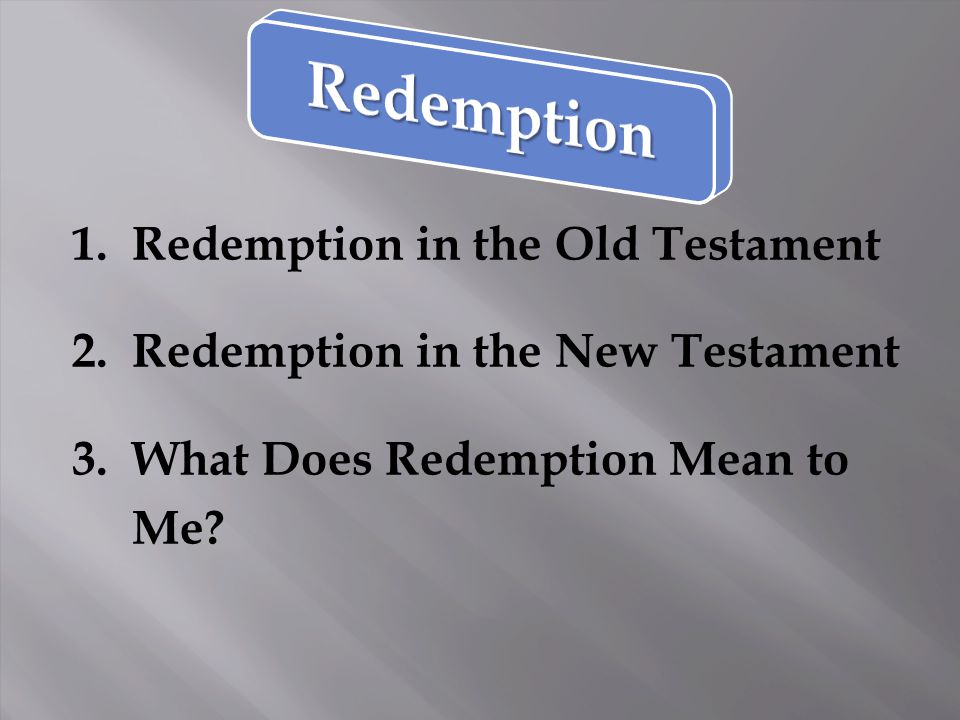 1. Redemption in the Old Testament 2. Redemption in the New Testament 3. What Does Redemption Mean to Me?