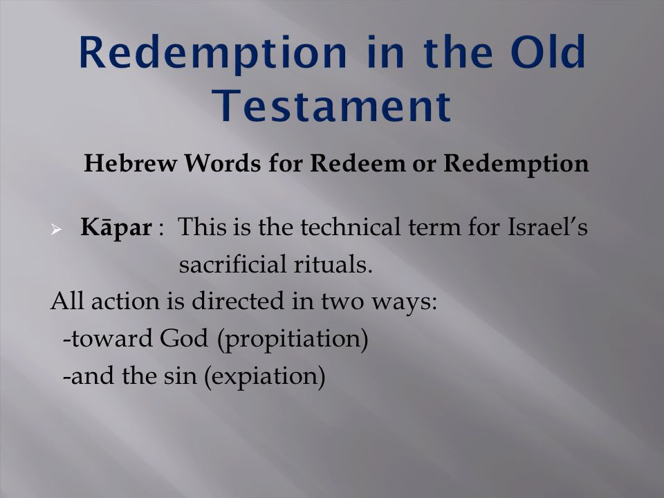 Hebrew Words for Redeem or Redemption  Kāpar : This is the technical term for Israel's sacrificial rituals. All action is directed in two ways: -towa