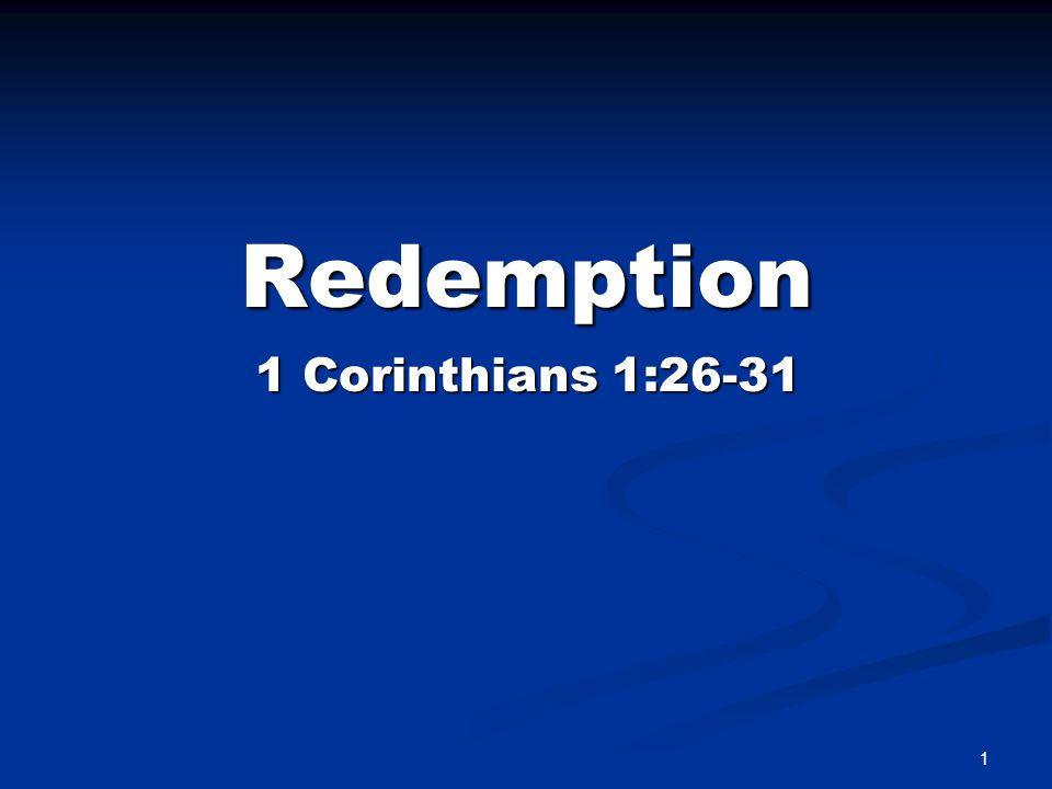 Redemption Summed Up IN CHRIST 1 Corinthians 1:30-31 But of him are ye in Christ Jesus, who was made unto us wisdom from God, and righteousness and sanctification, and redemption: that, according as it is written, He that glorieth, let him glory in the Lord. 2