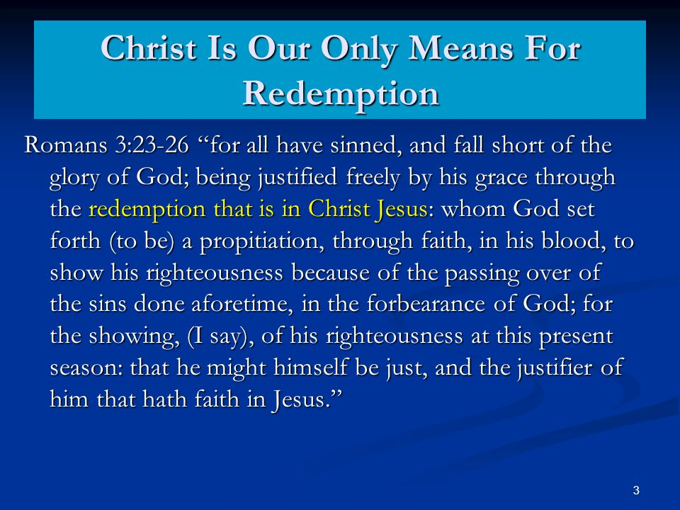 Christ Is Our Only Means For Redemption Romans 3:23-26 for all have sinned, and fall short of the glory of God; being justified freely by his grace through the redemption that is in Christ Jesus: whom God set forth (to be) a propitiation, through faith, in his blood, to show his righteousness because of the passing over of the sins done aforetime, in the forbearance of God; for the showing, (I say), of his righteousness at this present season: that he might himself be just, and the justifier of him that hath faith in Jesus. 3
