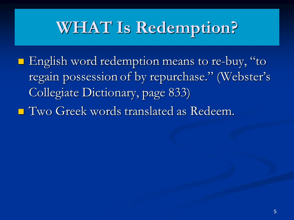 Two Greek words translated as Redeem. REDEEM, REDEMPTION Note: While both are translated to redeem, exagorazo does not signify the actual redemption, but the PRICE PAID with a view to it lutroo to release on receipt of ransom, signifies the ACTUAL DELIVERANCE, the setting at liberty.