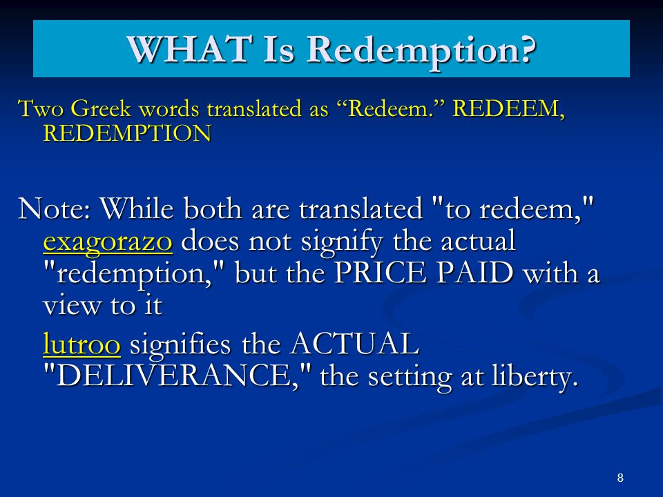Two Greek words translated as Redeem. REDEEM, REDEMPTION Note: While both are translated to redeem, exagorazo does not signify the actual redemption, but the PRICE PAID with a view to it lutroo signifies the ACTUAL DELIVERANCE, the setting at liberty.