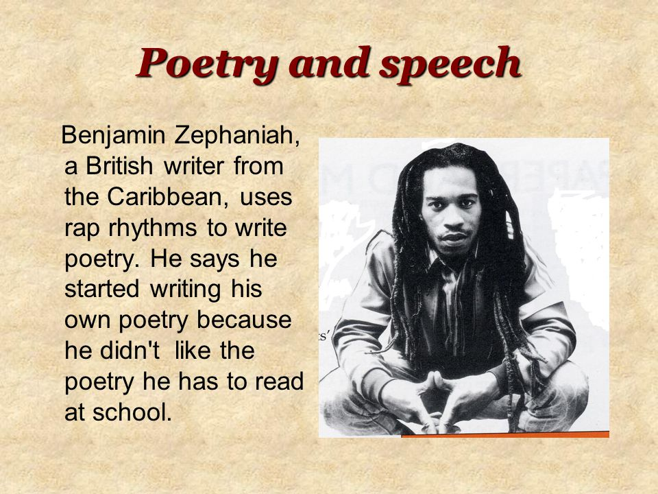 Poetry and speech Benjamin Zephaniah, a British writer from the Caribbean, uses rap rhythms to write poetry.