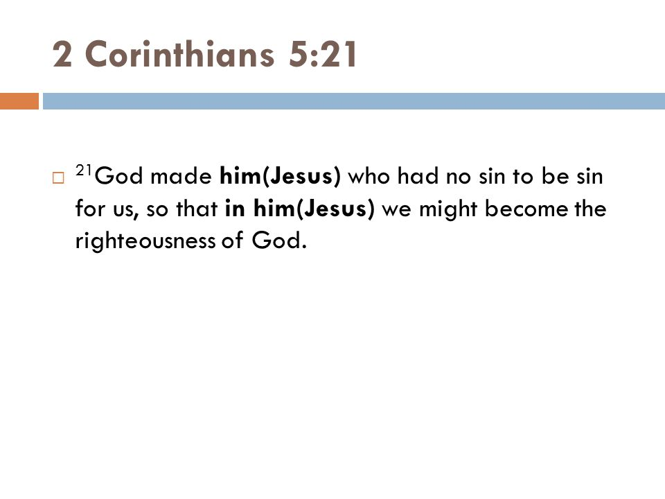 2 Corinthians 5:21  21 God made him(Jesus) who had no sin to be sin for us, so that in him(Jesus) we might become the righteousness of God.
