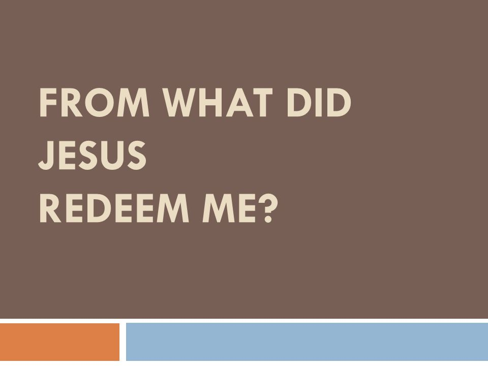 FROM WHAT DID JESUS REDEEM ME?