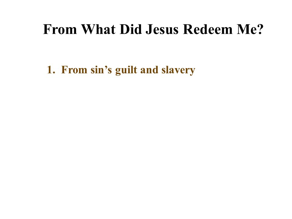 From What Did Jesus Redeem Me? 1. From sin's guilt and slavery