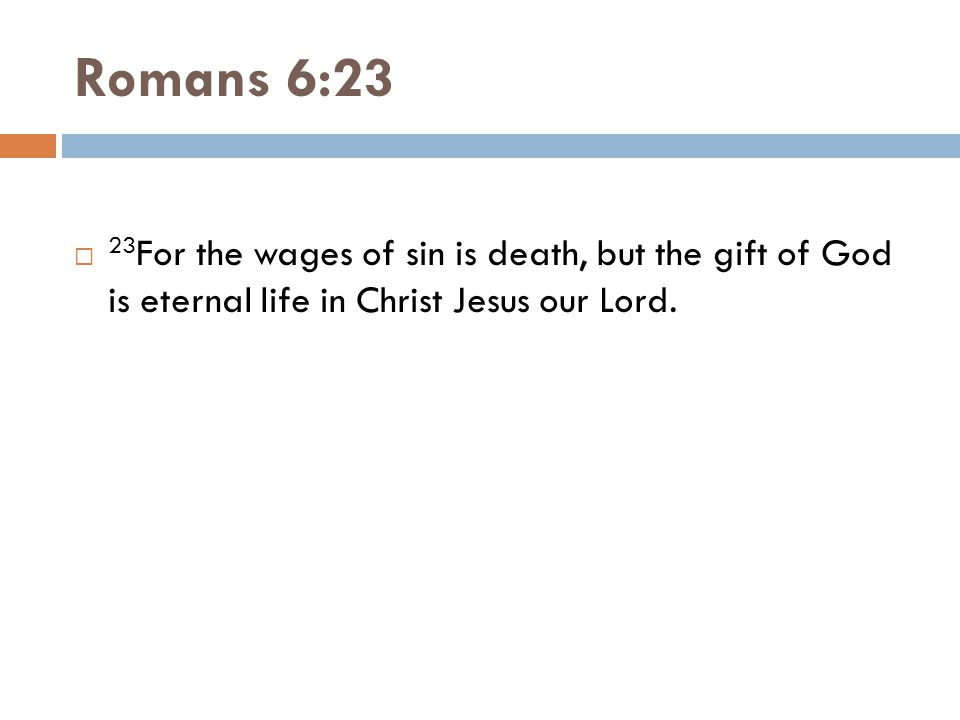 Romans 6:23  23 For the wages of sin is death, but the gift of God is eternal life in Christ Jesus our Lord.