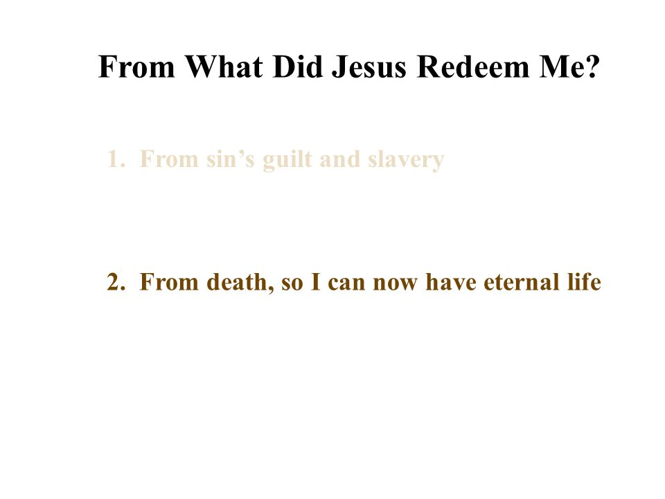 From What Did Jesus Redeem Me? 1. From sin's guilt and slavery 2. From death, so I can now have eternal life