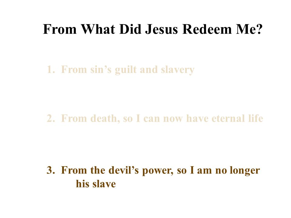 From What Did Jesus Redeem Me? 1. From sin's guilt and slavery 2. From death, so I can now have eternal life 3. From the devil's power, so I am no lon