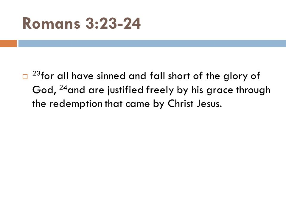 Romans 3:23-24  23 for all have sinned and fall short of the glory of God, 24 and are justified freely by his grace through the redemption that came